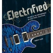 Electrified: the Art of the Contemporary Electric Guitar by Robert Shaw