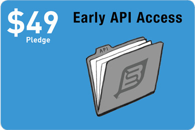 Early API Access for you brainy developers to chomp on. You can write custom apps for our community that can be available for download at launch, or as fast as you can code.