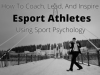 How to coach, lead, and inspire athletes: Esport psychology